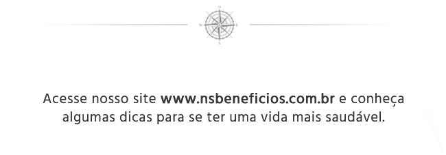Acesse nosso site www.nsbeneficios.com.br e conheça algumas dicas para se ter uma vida mais saudável.